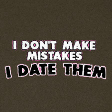 I DON'T MAKE MISTAKES I DATE THEM