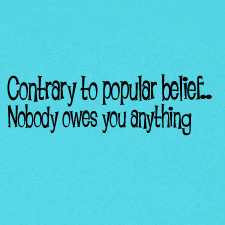 CONTRARY TO POPULAR BELIEF NOBODY OWES YOU ANYTHING
