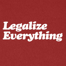 LEGALIZE EVERYTHING